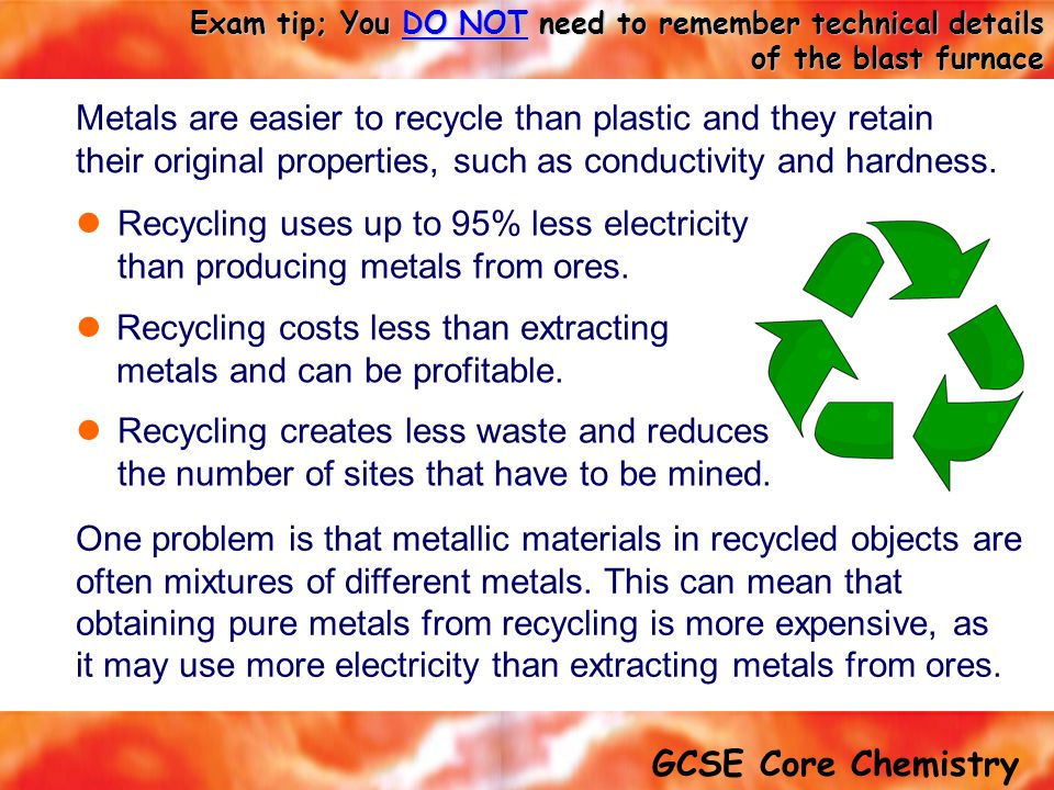 Metals are easier to recycle than plastic and they retain their original properties, such as conductivity and hardness.