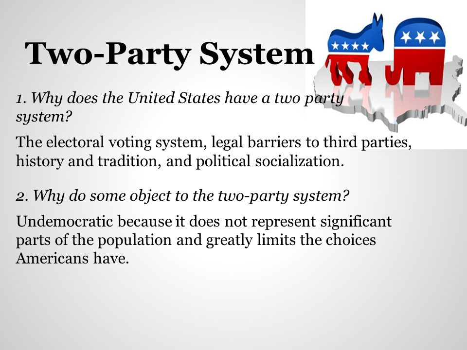 Two-Party System 1. Why does the United States have a two party