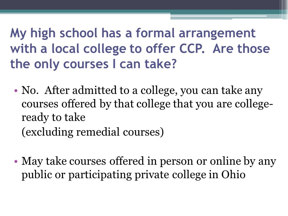 My high school has a formal arrangement with a local college to offer CCP. Are those the only courses I can take