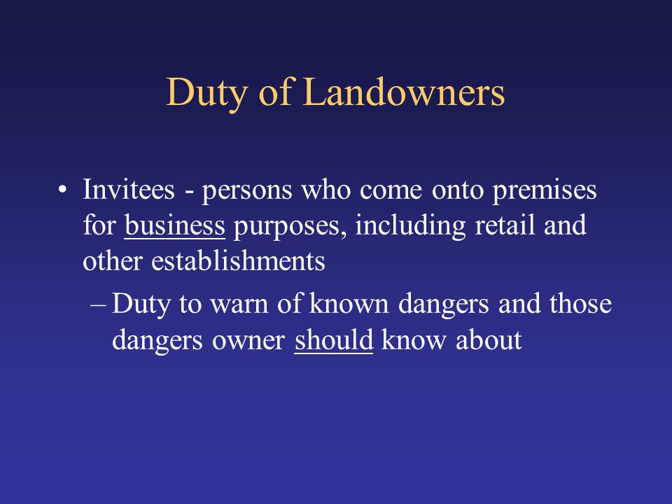 Duty of Landowners Invitees - persons who come onto premises for business purposes, including retail and other establishments.