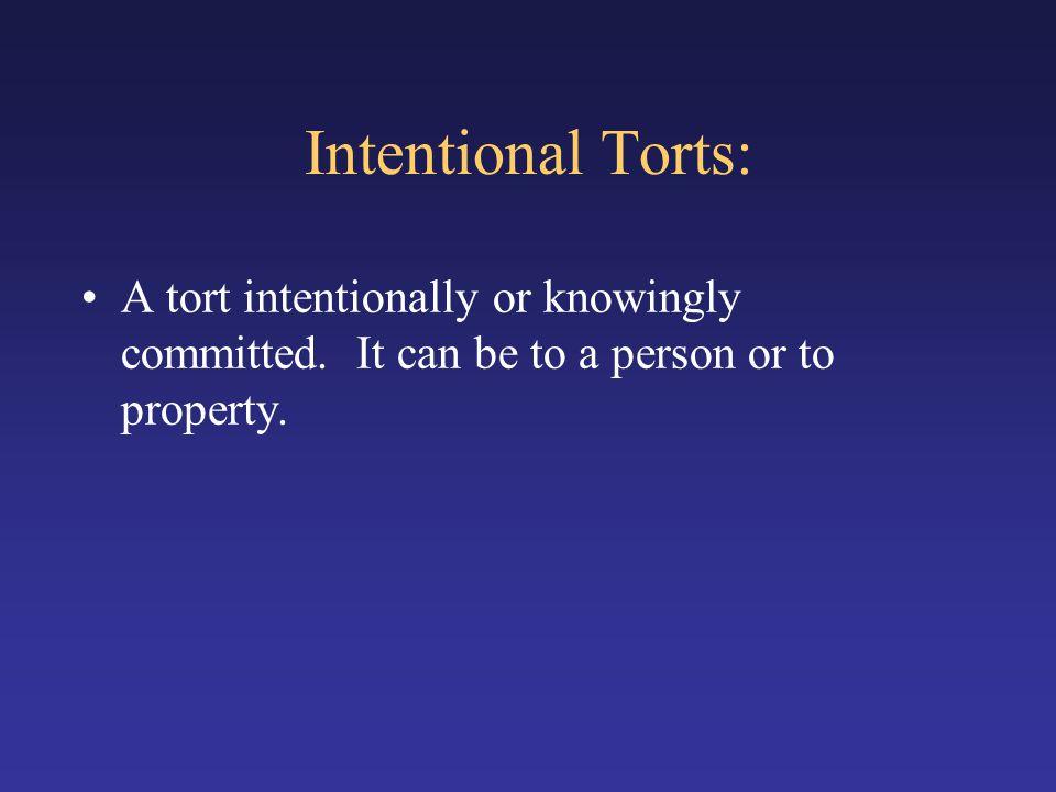 Intentional Torts: A tort intentionally or knowingly committed.
