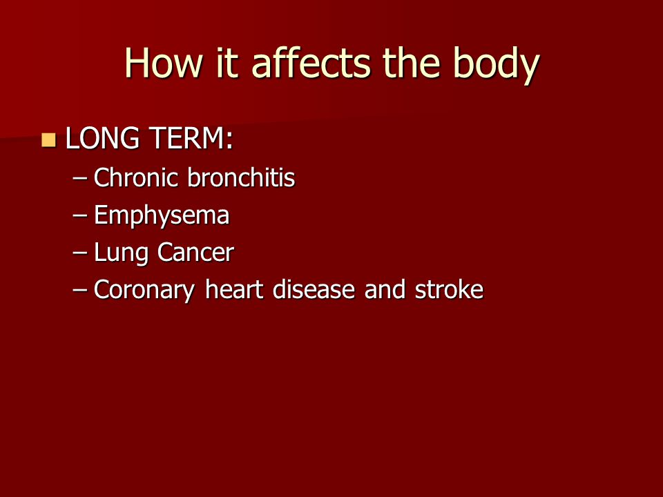 How it affects the body LONG TERM: Chronic bronchitis Emphysema