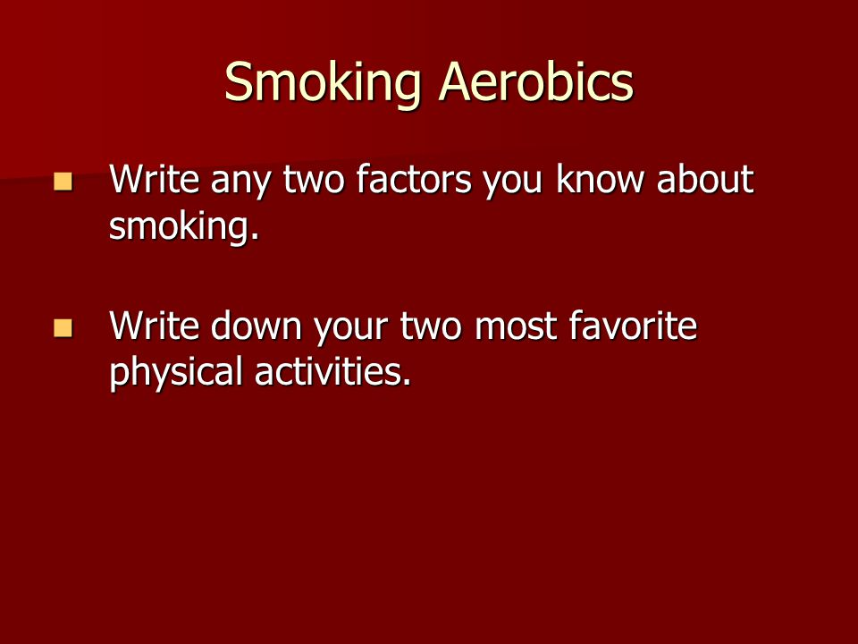 Smoking Aerobics Write any two factors you know about smoking.