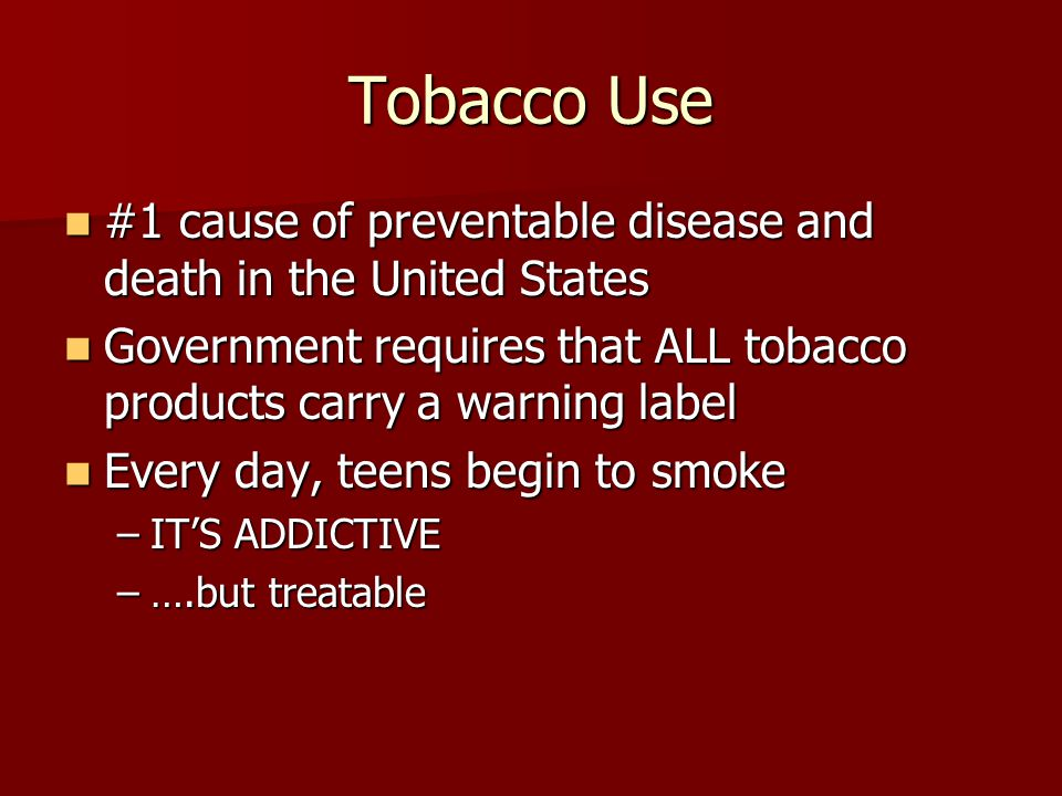 Tobacco Use #1 cause of preventable disease and death in the United States. Government requires that ALL tobacco products carry a warning label.