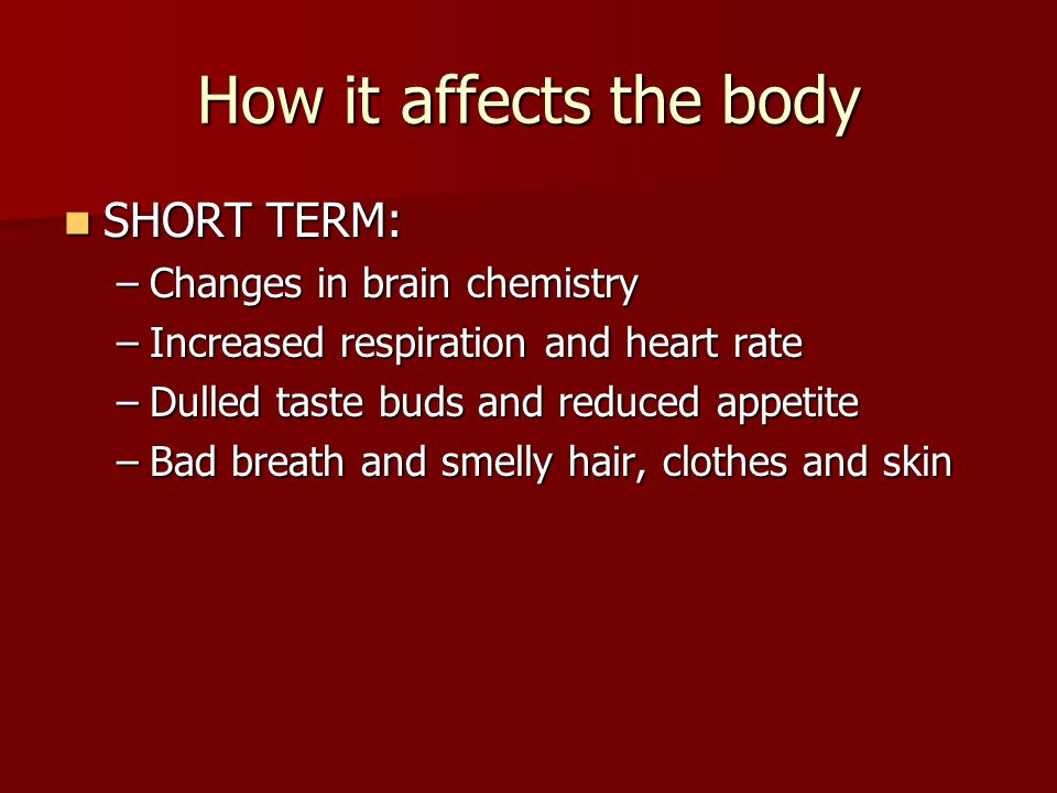 How it affects the body SHORT TERM: Changes in brain chemistry