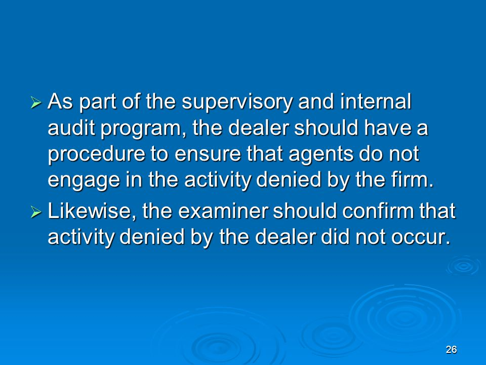 As part of the supervisory and internal audit program, the dealer should have a procedure to ensure that agents do not engage in the activity denied by the firm.