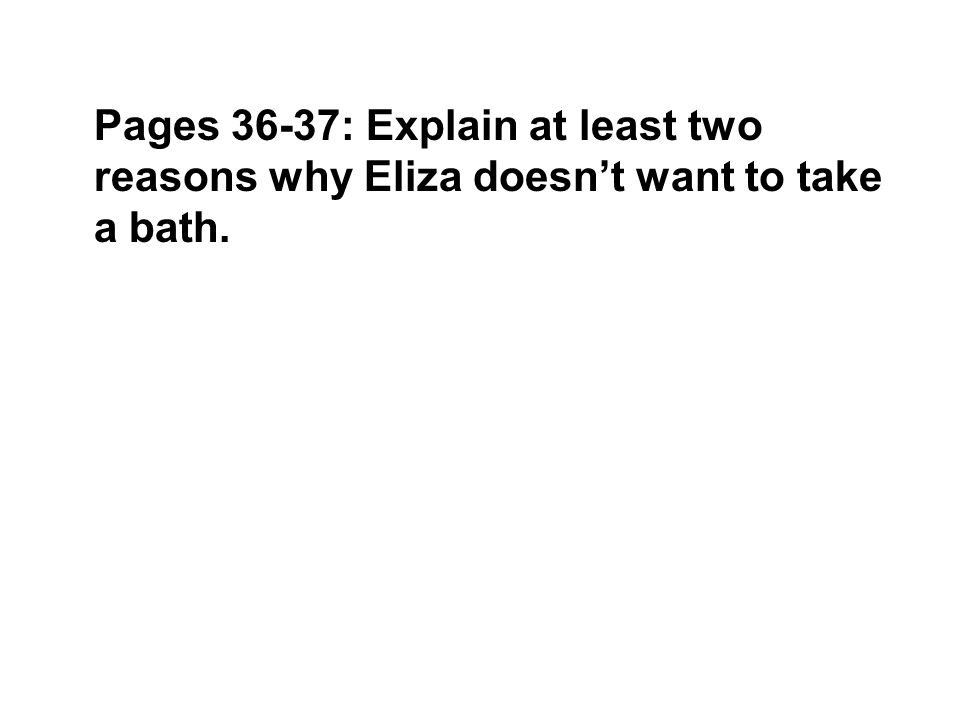 Pages 36-37: Explain at least two reasons why Eliza doesn't want to take a bath.