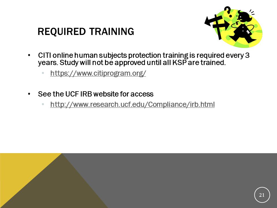 Required Training CITI online human subjects protection training is required every 3 years. Study will not be approved until all KSP are trained.