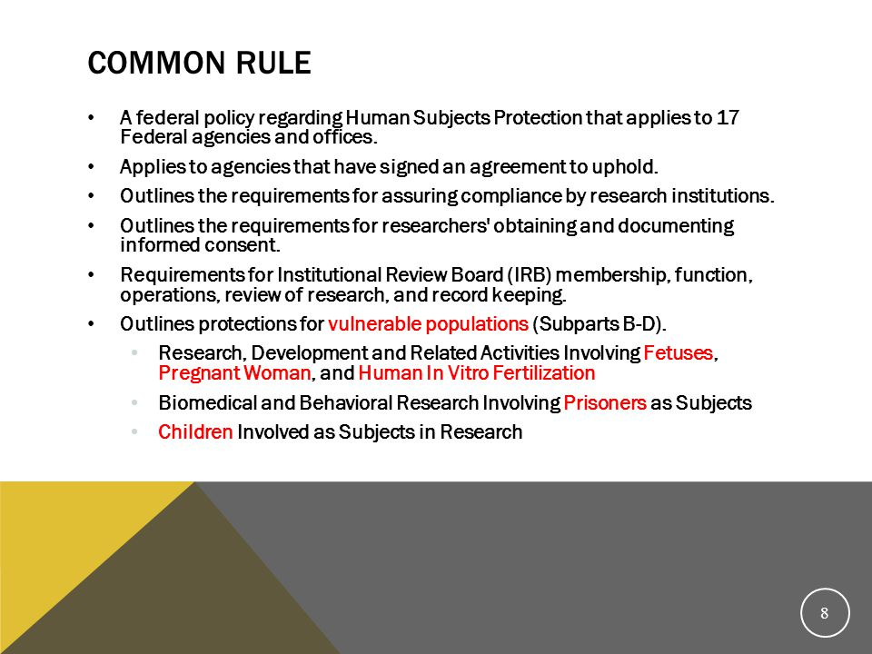 Common Rule A federal policy regarding Human Subjects Protection that applies to 17 Federal agencies and offices.