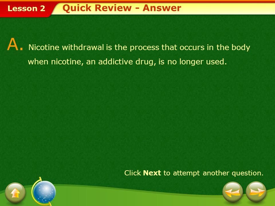 Quick Review - Answer A. Nicotine withdrawal is the process that occurs in the body when nicotine, an addictive drug, is no longer used.