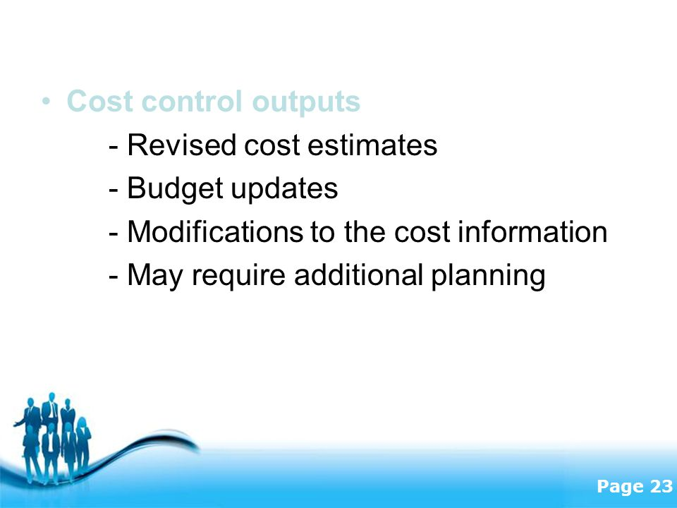 Cost control outputs - Revised cost estimates. - Budget updates. - Modifications to the cost information.