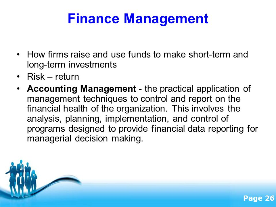 Finance Management How firms raise and use funds to make short-term and long-term investments. Risk – return.