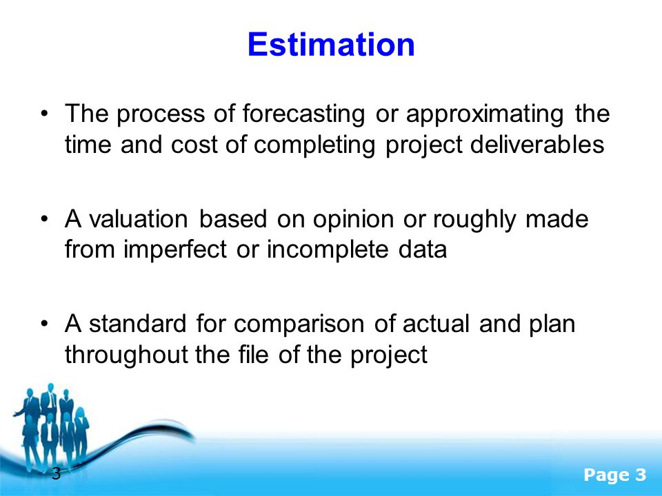 Estimation The process of forecasting or approximating the time and cost of completing project deliverables.
