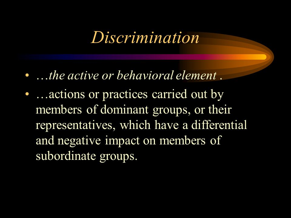 Discrimination …the active or behavioral element .