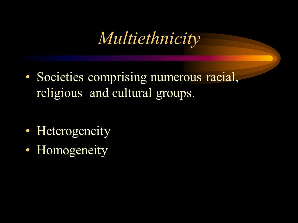 Multiethnicity Societies comprising numerous racial, religious and cultural groups. Heterogeneity.