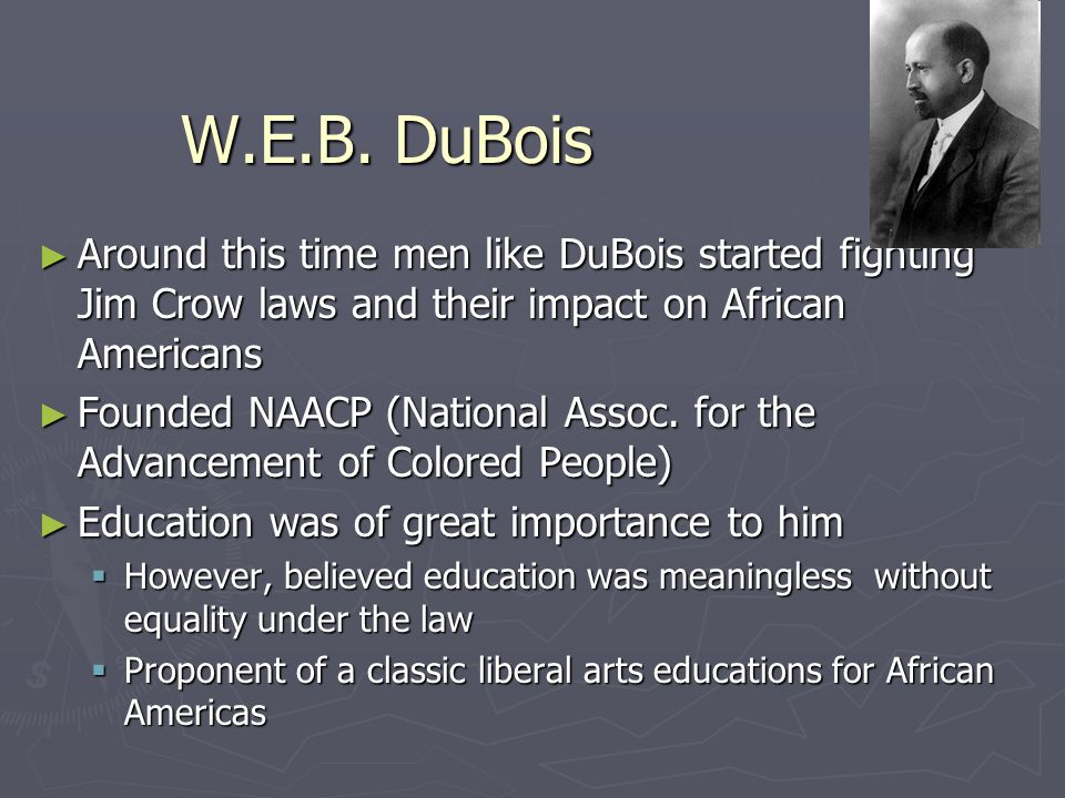 W.E.B. DuBois Around this time men like DuBois started fighting Jim Crow laws and their impact on African Americans.