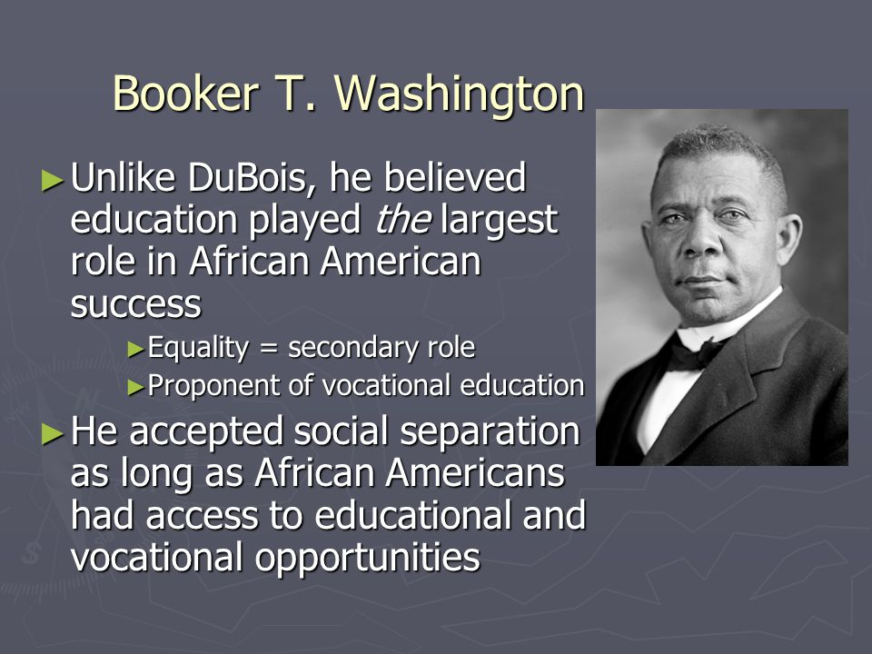 Booker T. Washington Unlike DuBois, he believed education played the largest role in African American success.