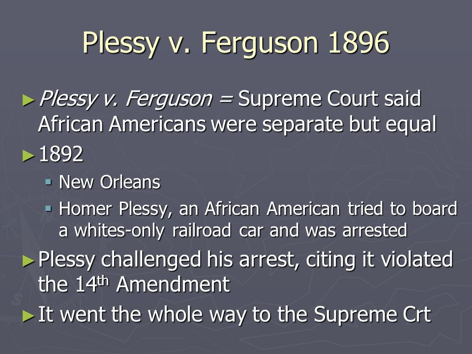 Plessy v. Ferguson 1896 Plessy v. Ferguson = Supreme Court said African Americans were separate but equal.