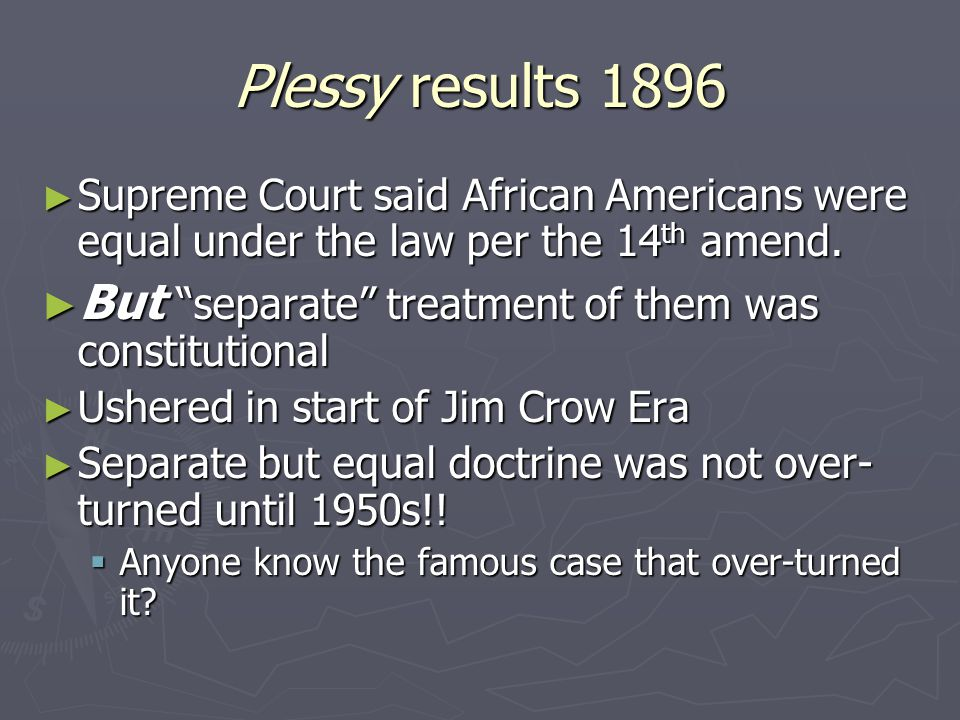 Plessy results 1896 Supreme Court said African Americans were equal under the law per the 14th amend.