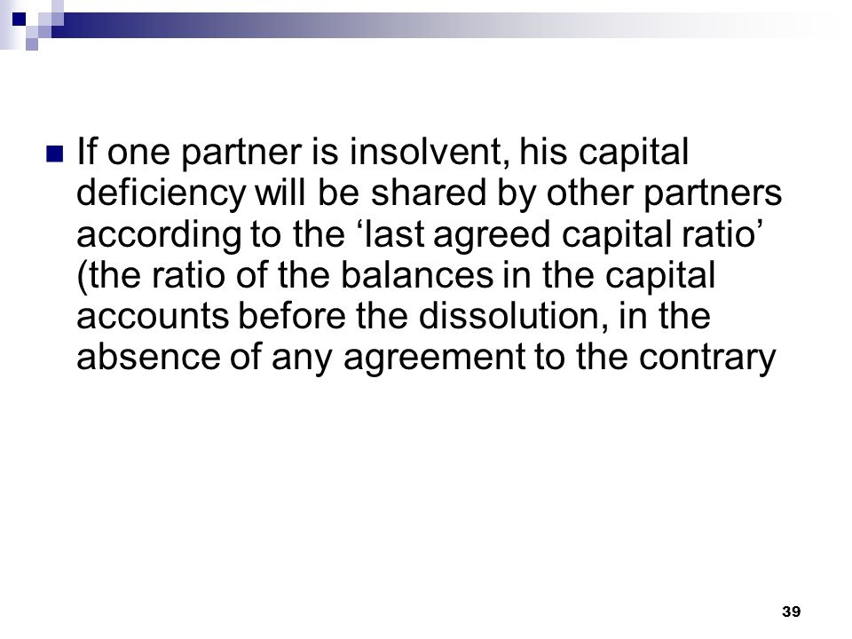 If one partner is insolvent, his capital deficiency will be shared by other partners according to the 'last agreed capital ratio' (the ratio of the balances in the capital accounts before the dissolution, in the absence of any agreement to the contrary