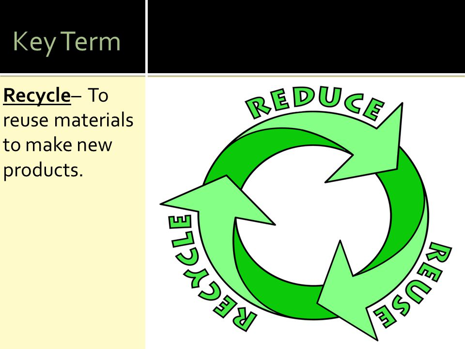 Key Term Recycle– To reuse materials to make new products.