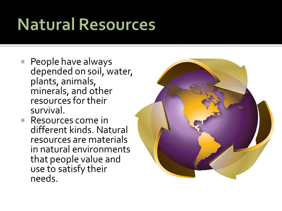Natural Resources People have always depended on soil, water, plants, animals, minerals, and other resources for their survival.