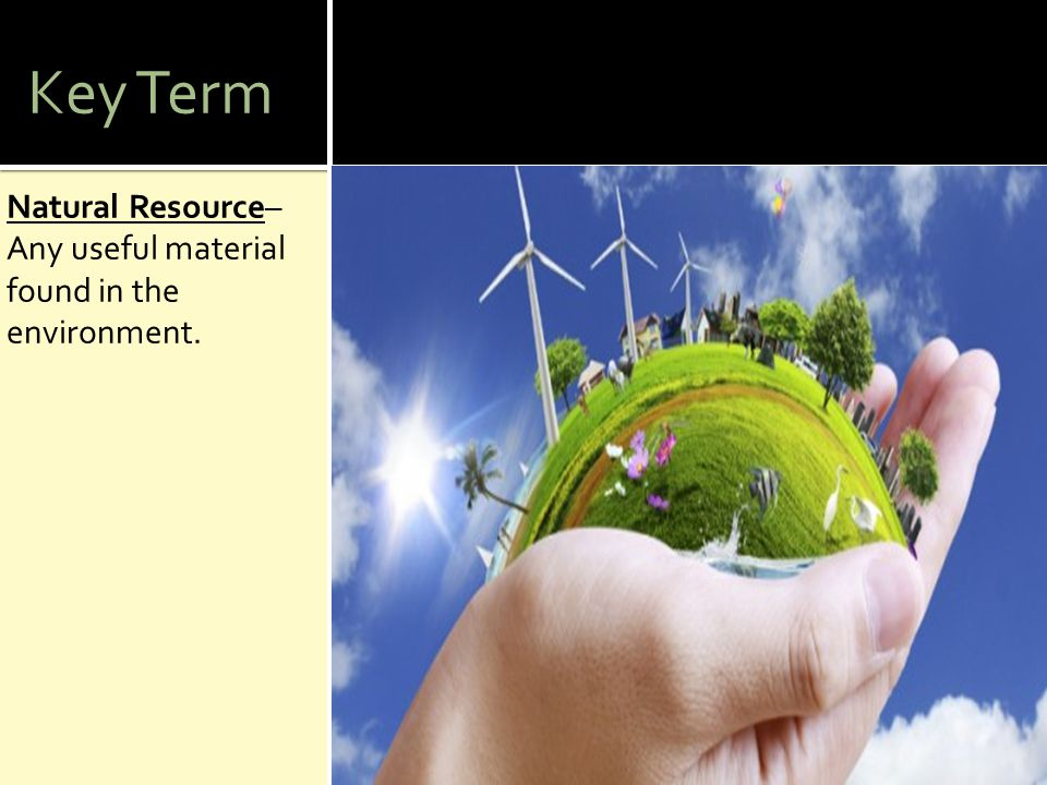 Key Term Natural Resource– Any useful material found in the environment.