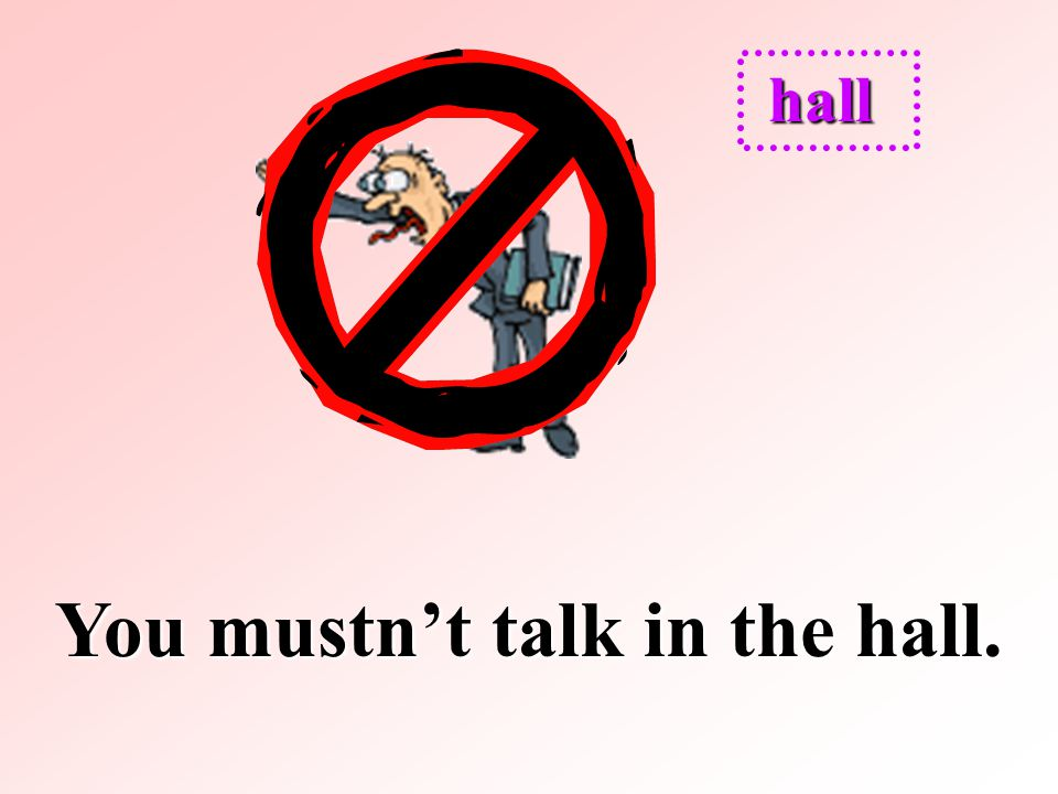 You mustn't talk in the hall.