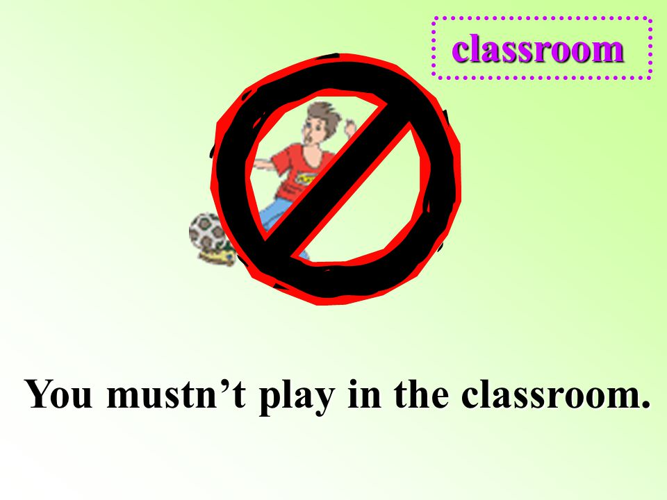 You mustn't play in the classroom.