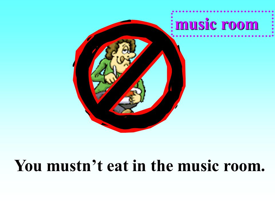 music room You mustn't eat in the music room.