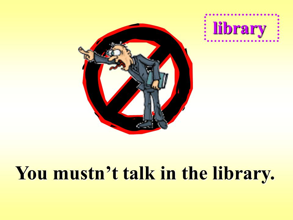 You mustn't talk in the library.