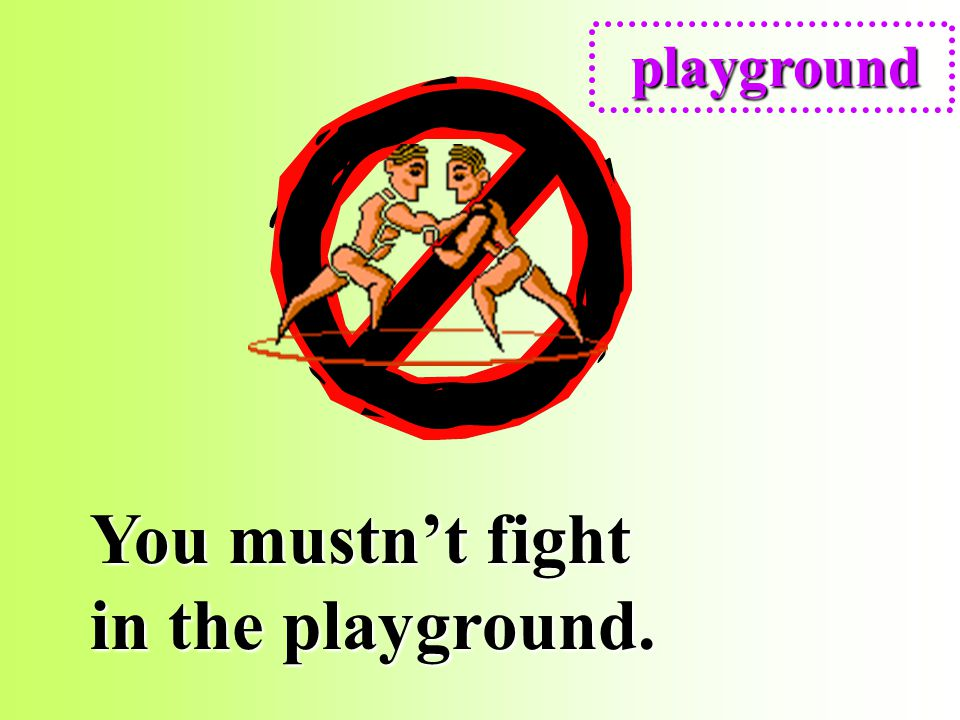 You mustn't fight in the playground.