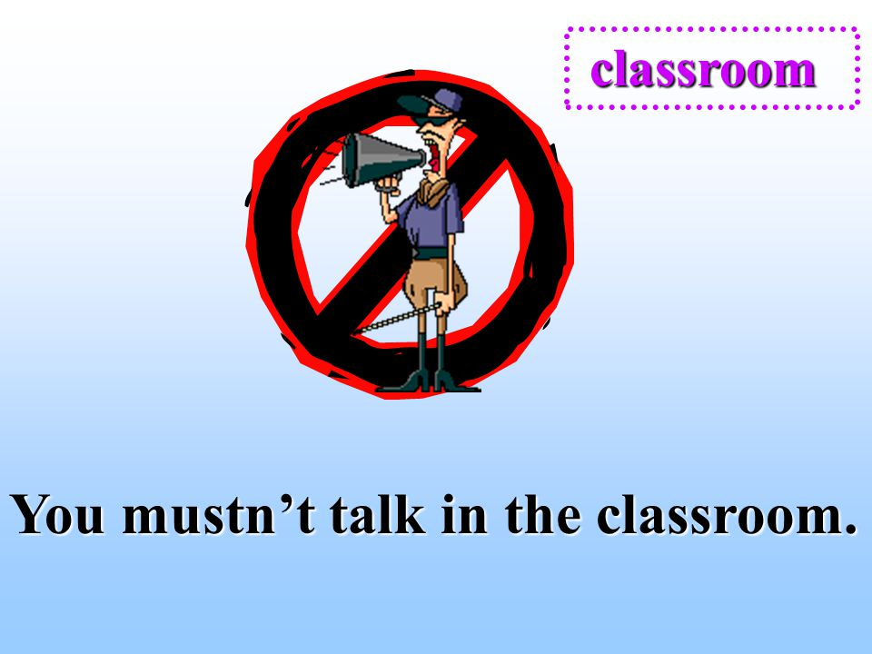 You mustn't talk in the classroom.