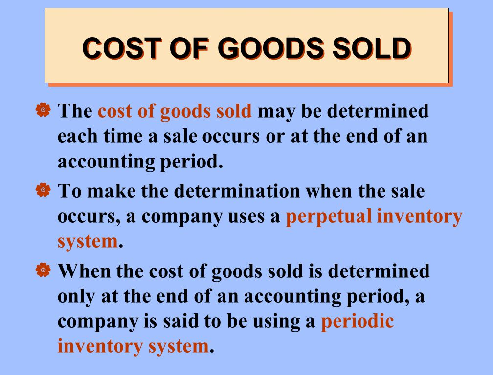 COST OF GOODS SOLD The cost of goods sold may be determined each time a sale occurs or at the end of an accounting period.
