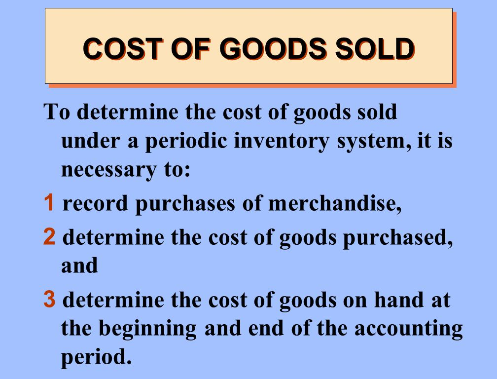 COST OF GOODS SOLD To determine the cost of goods sold under a periodic inventory system, it is necessary to:
