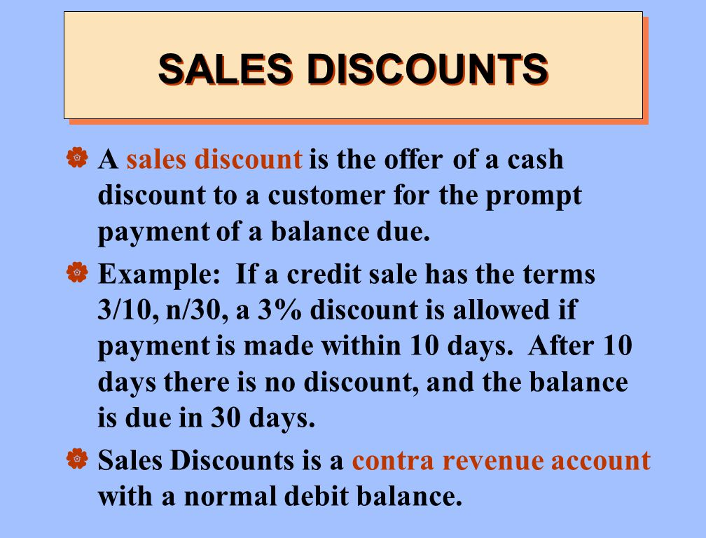 SALES DISCOUNTS A sales discount is the offer of a cash discount to a customer for the prompt payment of a balance due.