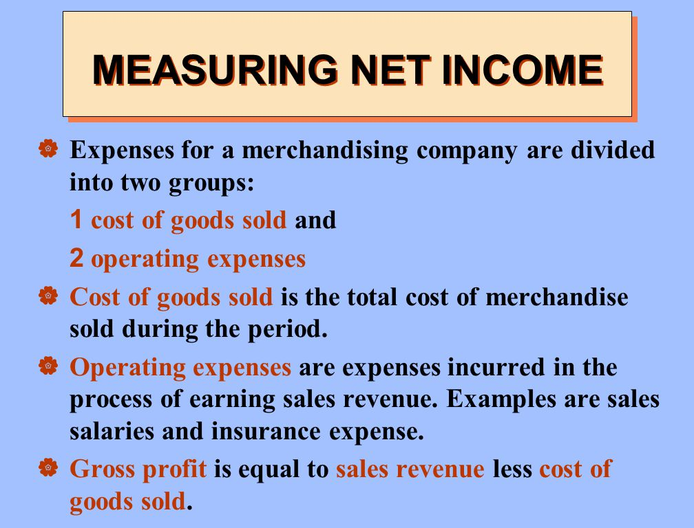 MEASURING NET INCOME Expenses for a merchandising company are divided into two groups: 1 cost of goods sold and.