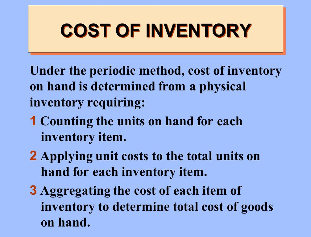 COST OF INVENTORY Under the periodic method, cost of inventory on hand is determined from a physical inventory requiring: