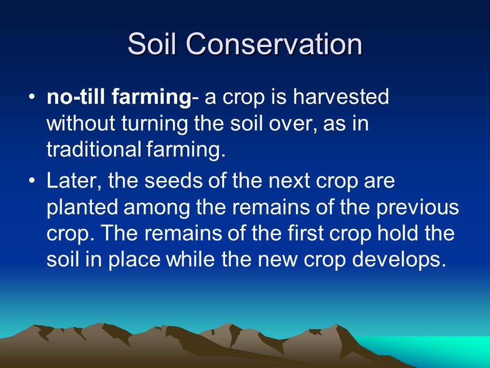 Soil Conservation no-till farming- a crop is harvested without turning the soil over, as in traditional farming.