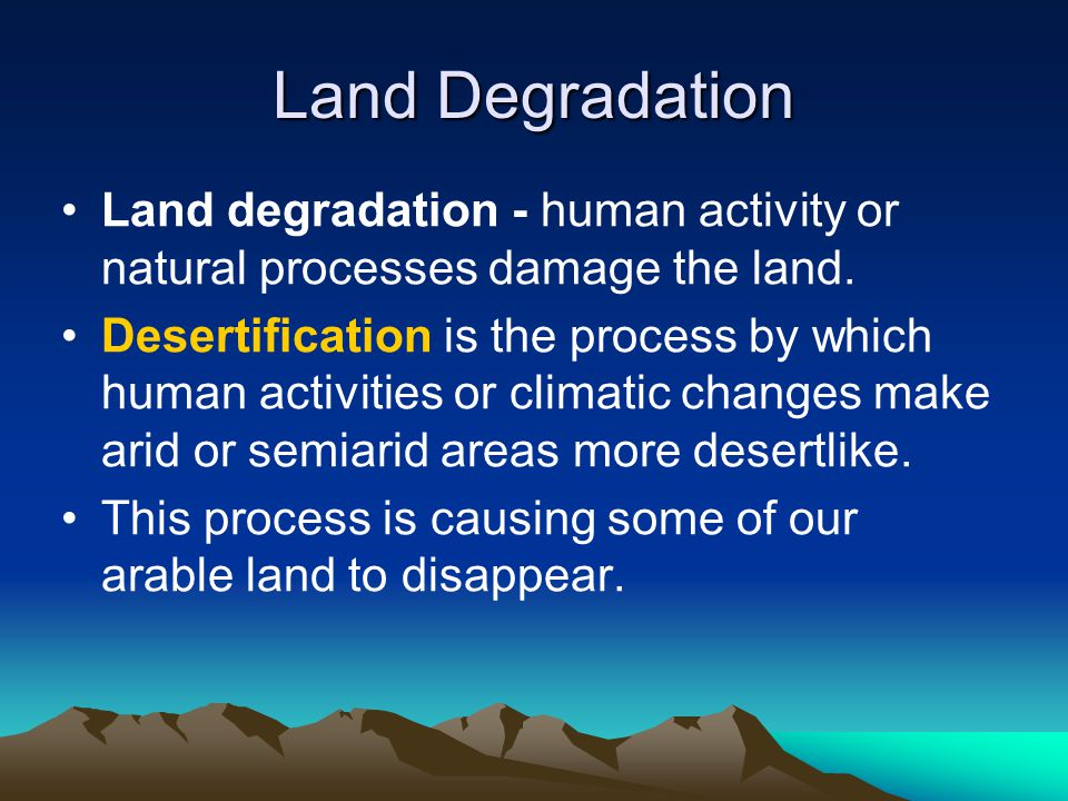 Land Degradation Land degradation - human activity or natural processes damage the land.