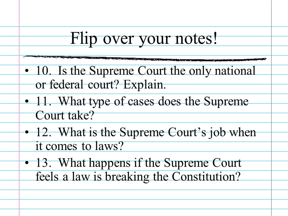 Flip over your notes! 10. Is the Supreme Court the only national or federal court Explain. 11. What type of cases does the Supreme Court take