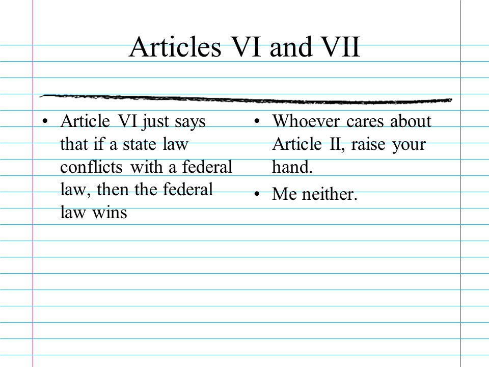 Articles VI and VII Article VI just says that if a state law conflicts with a federal law, then the federal law wins.