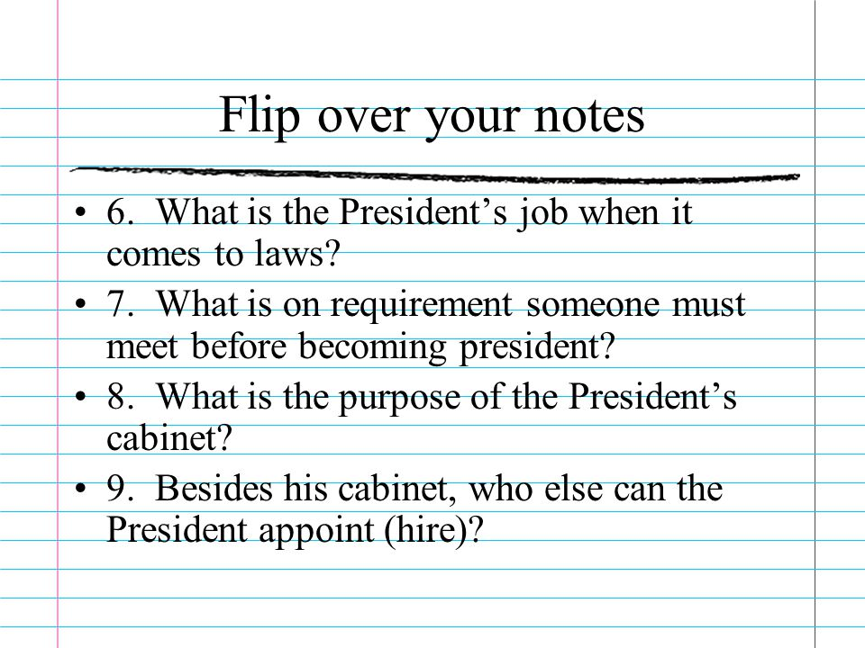 Flip over your notes 6. What is the President's job when it comes to laws 7. What is on requirement someone must meet before becoming president