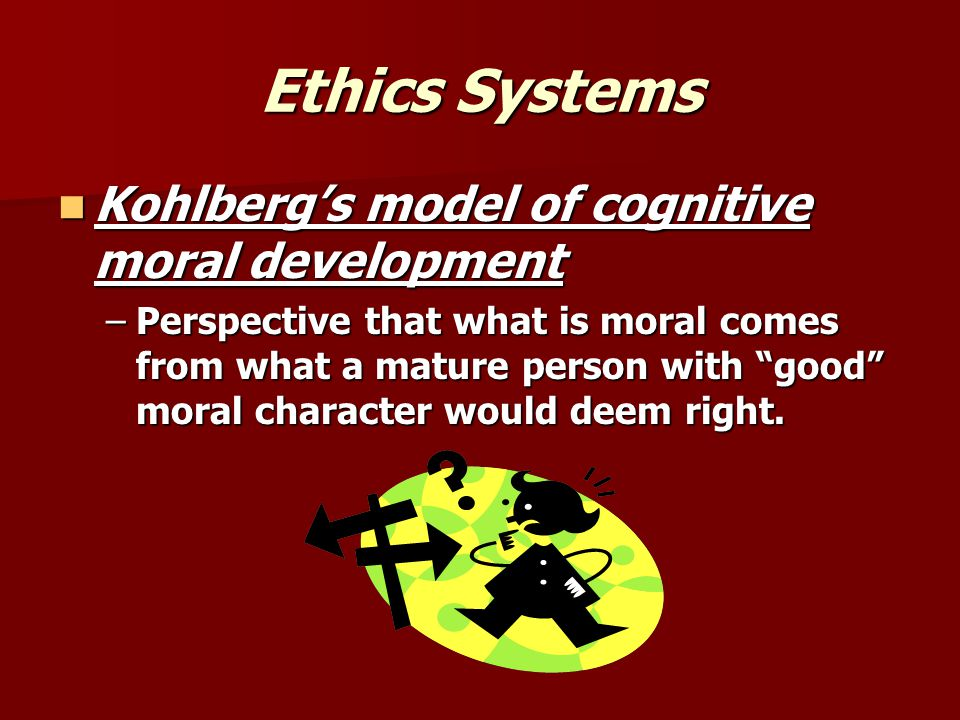 Ethics Systems Kohlberg's model of cognitive moral development