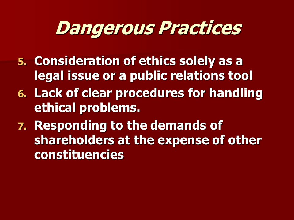 Dangerous Practices Consideration of ethics solely as a legal issue or a public relations tool.