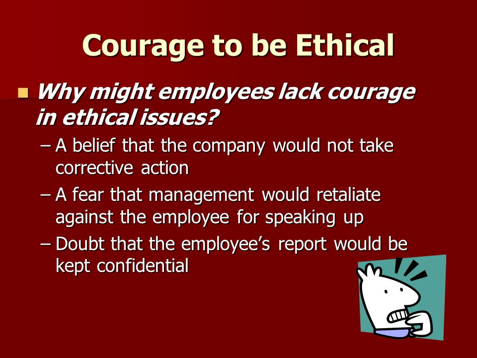 Courage to be Ethical Why might employees lack courage in ethical issues A belief that the company would not take corrective action.
