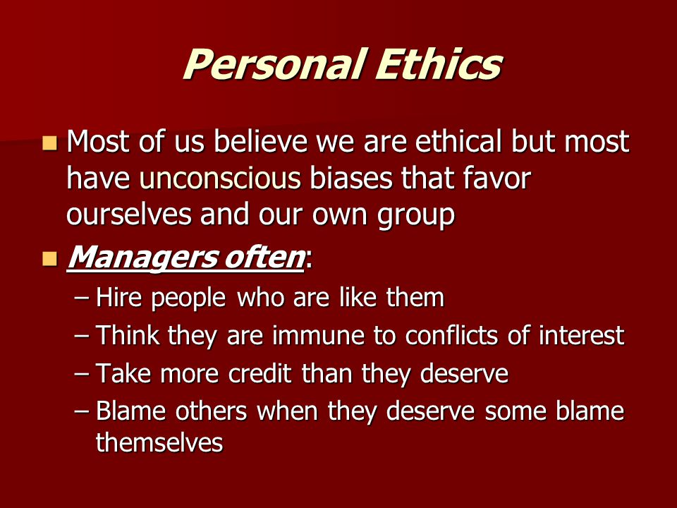 Personal Ethics Most of us believe we are ethical but most have unconscious biases that favor ourselves and our own group.