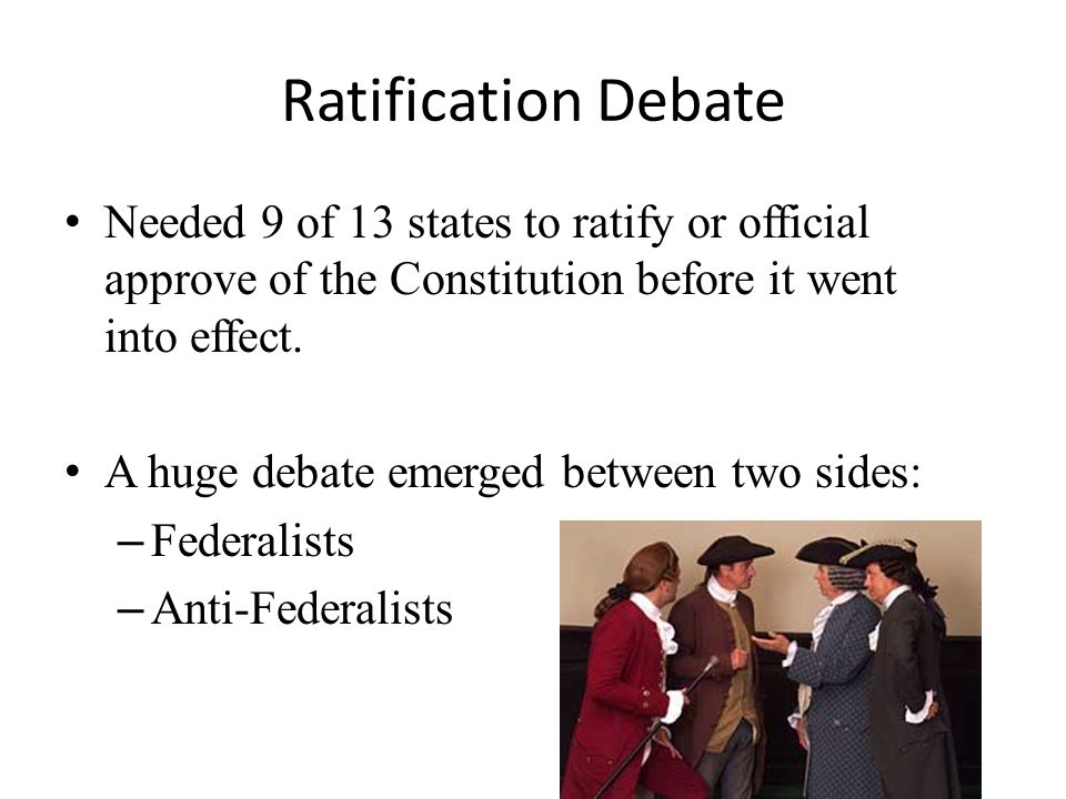 Ratification Debate Needed 9 of 13 states to ratify or official approve of the Constitution before it went into effect.