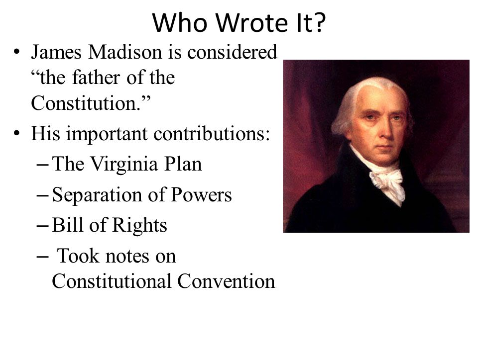 Who Wrote It James Madison is considered the father of the Constitution. His important contributions: