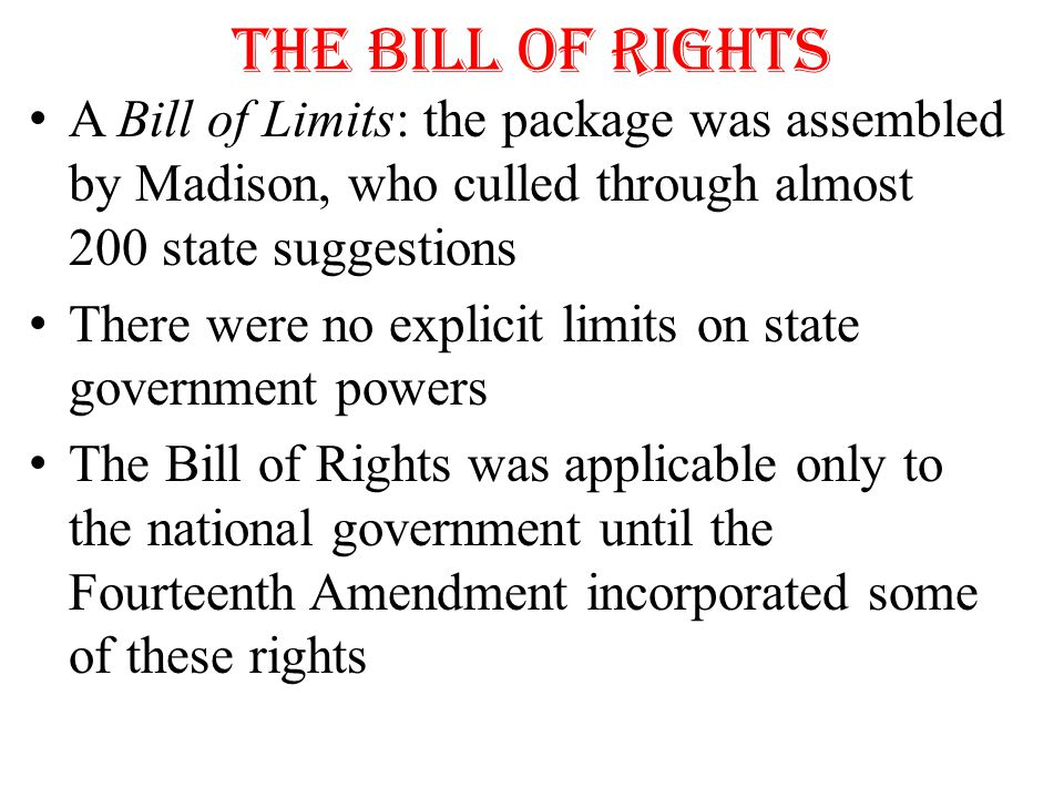 The Bill of Rights A Bill of Limits: the package was assembled by Madison, who culled through almost 200 state suggestions.